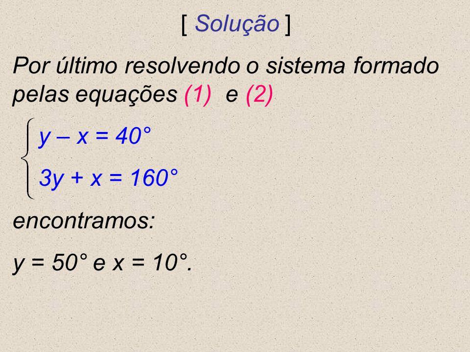 [ Solução ] Por último resolvendo o sistema formado pelas equações (1) e (2) y – x = 40° 3y + x = 160°